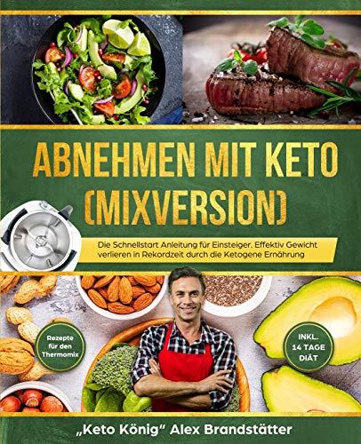 Abnehmen mit Keto (Mixversion): Die Schnellstart Anleitung für Einsteiger. Effektiv Gewicht verlieren in Rekordzeit durch die Ketogene Ernährung - Rezepte für den Thermomix - inkl. 14 Tage Diät