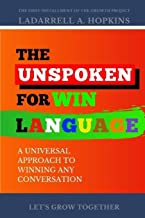 The Unspoken For Win Language: A Universal Approach to Winning Any Conversation (The Growth Project)
