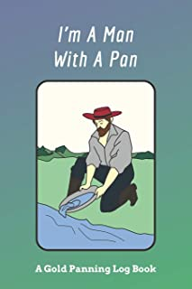 I'm A Man With A Pan: A Gold Panning Log Book: Perfect Present/Gift For Gold Panners, Prospectors & Hunters