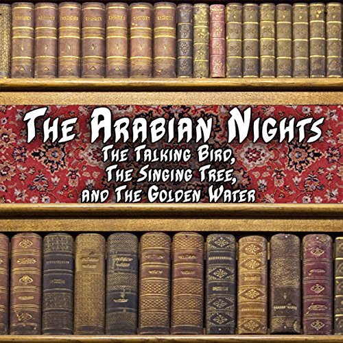 The Arabian Nights - The Talking Bird, The Singing Tree and the Golden Water audiobook cover art