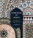 Marrakesh by Design: Decorating with All the Colors, Patterns, and Magic of...