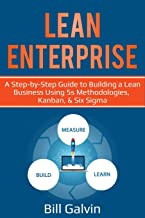 Lean Enterprise: A Step-by-Step Guide to Building a Lean Business Using 5s Methodologies, Kanban, & Six Sigma (Lean Six)
