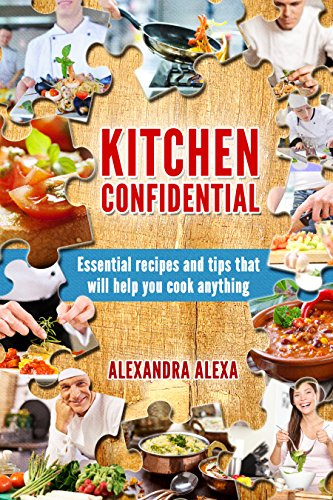 Kitchen Confidential: Essential Recipes & Tips That Will Help You Cook Anything (More Than 250 Recipes Under one Cookbook) (English Edition)