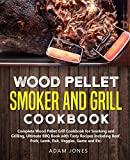 Wood Pellet Smoker and Grill Cookbook: Complete Wood Pellet Grill Cookbook for Smoking and Grilling,...