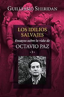 Los idilios salvajes: Ensayos sobre la vida de Octavio Paz 3 (Spanish Edition)