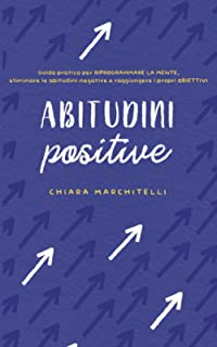 ABITUDINI POSITIVE: Guida pratica per riprogrammare la mente, eliminare le abitudini negative e raggiungere i propri obiet...