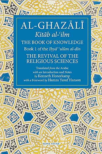 The Book of Knowledge: The Revival of the Religious Sciences Volume I: Part I: Book 1 of the Revival of the Religious Sciences (Ghazali: Revival of the Religious Sciences, Band 1)