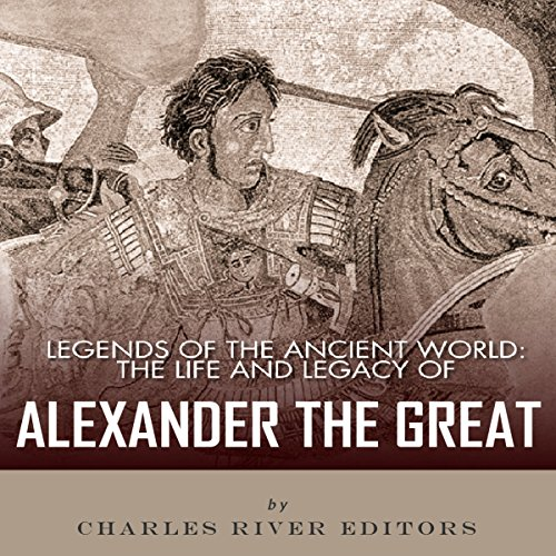 Legends of the Ancient World: The Life and Legacy of Alexander the Great audiobook cover art