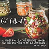 Get Cultured!: A Primer for Delicious Fermented Veggies that will rock your palate and your health