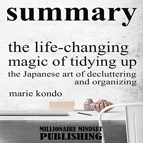 Summary: The Life Changing Magic of Tidying Up by Marie Kondo: The Japanese Art of Decluttering and Organizing | Key Ideas in 1 Hour or Less cover art