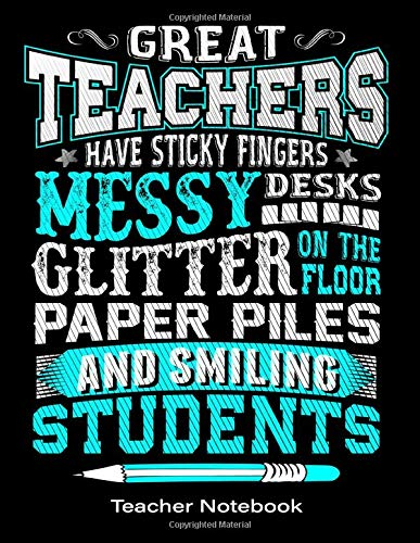Teacher Notebook: Great Teachers Have Sticky Fingers Messy Desks Glitter On The Floor Paper Piles And Smiling Students: Journal or Planner: Great For ... You/Retirement/Year End Gift