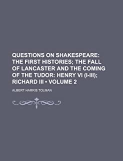 Questions on Shakespeare (Volume 2); The First Histories the Fall of Lancaster and the Coming of the Tudor Henry VI (I-II...