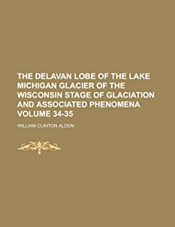 The Delavan Lobe of the Lake Michigan Glacier of the Wisconsin Stage of Glaciation and Associated Phenomena Volume 34-35