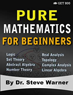 Pure Mathematics for Beginners: A Rigorous Introduction to Logic, Set Theory, Abstract Algebra, Number Theory, Real Analys...