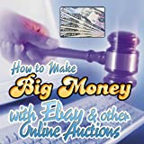 How to Make Big Money With Ebay and Other Online Auctions