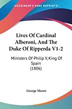 Lives Of Cardinal Alberoni, And The Duke Of Ripperda V1-2: Ministers Of Philip V, King Of Spain (1806)