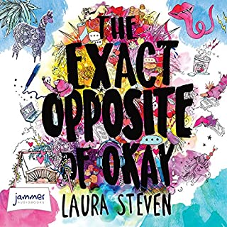 The Exact Opposite of Okay                   By:                                                                                                                                 Laura Steven                               Narrated by:                                                                                                                                 Laura Aikman                      Length: 7 hrs and 40 mins     12 ratings     Overall 4.2