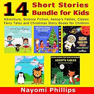 14 Short Stories Bundle for Kids: Adventure, Science Fiction, Aesop's Fables, Classic Fairy Tales and Christmas Story Books for Children                   By:                                                                                                                                 Nayomi Phillips                               Narrated by:                                                                                                                                 Monica Rachelle,                                                                                        Jim D. Johnston,                                                                                        Katie Otten                      Length: 3 hrs and 13 mins     25 ratings     Overall 5.0