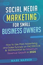 Social Media Marketing for Small Business Owners: How to Use Paid Advertising and Sales Funnels on Facebook & Instagram for Maximum Revenue Growth in 2020