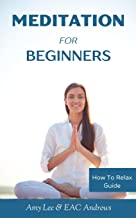 Meditation For Beginners: 5 Simple and Effective Techniques To Calm Your Mind, Gain Focus, Inner Peace and Happiness (How To Relax Guide) (Volume 2)