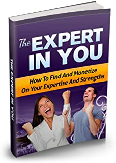 The Expert In You: How To Find and Monetize Your Expertise and Strengths
