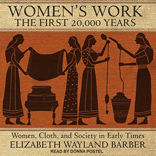 Women's Work: The First 20,000 Years: Women, Cloth, and Society in Early Times