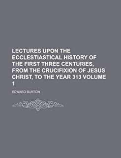 Lectures Upon the Ecclestiastical History of the First Three Centuries, from the Crucifixion of Jesus Christ, to the Year ...