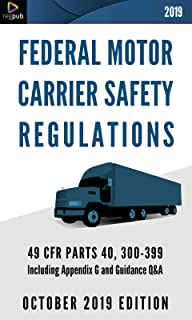 FEDERAL MOTOR CARRIER SAFETY REGULATIONS: 49 CFR PARTS 40 & 300-399 Including Appendix G and Guidance Q&A [OCTOBER 2019 EDITION]
