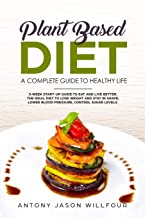 Plant-Based Diet A  Complete Guide To Healthy Life: 3-Week Start-Up Guide To Eat And Live Better. The Ideal Diet To Lose Weight And Stay In Shape, Lower Blood Pressure, Control Sugar Levels.
