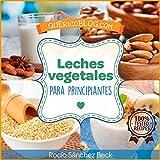 Leches vegetales para principiantes: Más de 12 recetas básicas para comenzar