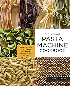 The Ultimate Pasta Machine Cookbook  100 Recipes for Every Kind of Amazing Pasta Your Pasta Maker Can Make