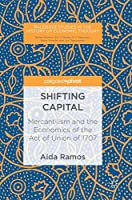 Shifting Capital: Mercantilism and the Economics of the Act of Union of 1707 (Palgrave Studies in the History of Economic Thought)