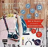 Upcycling Step by Step: Über 30 Projekte zur kreativen Wiederverwertung aus alt mach neu