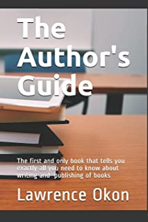 The Author's Guide...: The First and Only Book that Tells you Exactly all You Need to Know About Writing and Publishing of...