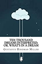 Ten Thousand Dreams Interpreted; Or, What's in a Dream: A Scientific and Practical Exposition