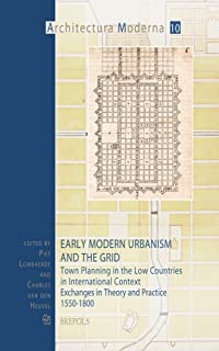 Early Modern Urbanism and the Grid: Town Planning in the Low Countries in International Context : Exchanges in Theory and ...