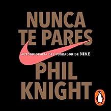 Nunca te pares [Shoe Dog]: Autobiografía del fundador de Nike [Autobiography of the Founder of Nike]
