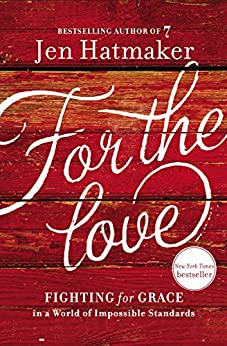 For the Love: Fighting for Grace in a World of Impossible Standards by [Jen Hatmaker]