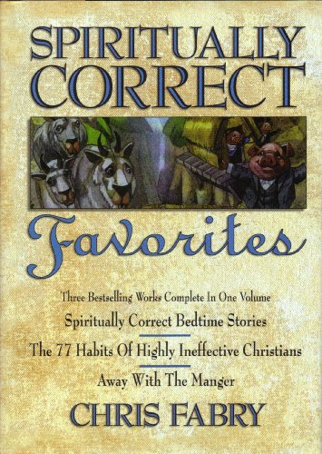 Download Spiritually Correct Favorites: Spiritually Correct Bedtime Stories, the 77 Habits of Highly Ineffective Christians, Away With the Manger 0884862518