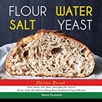 Italian Bread: FLOUR, WATER, SALT, YEAST, From Italy the Tastiest Recipes of the Best Artisan Baking Bread (Cookbook & Copycat Recipes)