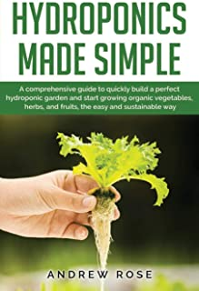 Hydroponics made simple: A comprehensive guide to quickly build a perfect hydroponic garden and start growing organic vege...