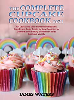 The Complete Cupcake Cookbook 2021: 101 Quick and Easy Homemade Recipes: Simple and Tasty Treats for Any Occasion to Celeb...
