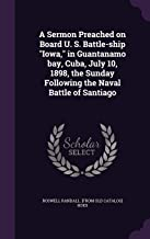 A Sermon Preached on Board U. S. Battle-Ship Iowa, in Guantanamo Bay, Cuba, July 10, 1898, the Sunday Following the Naval Battle of Santiago