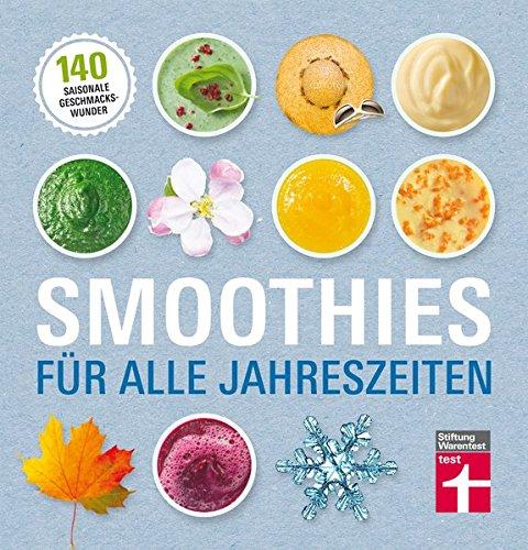 Smoothies für alle Jahreszeiten: 140 saisonale Rezepte - Geschmackswunder aus Obst und Gemüse - Mit Bildern illustrierte Rezepte