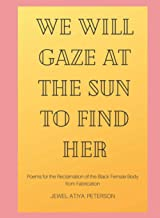 We Will Gaze at the Sun to Find Her: Poems for the Reclamation of the Black Female Body from Fabrication
