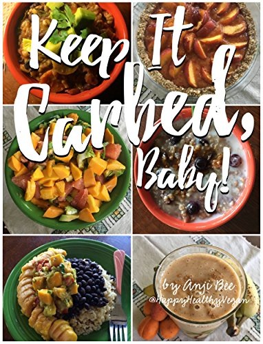 Keep It Carbed, Baby!: The Official Happy Healthy Vegan Cookbook of High Carb, Low Fat, Plant Based Whole Foods