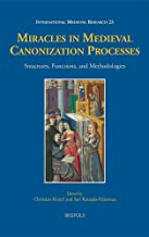 Miracles in Medieval Canonization Processes: Structures, Functions, and Methodologies (International Medieval Research) (English and French Edition)