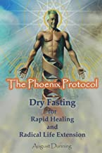 The Phoenix Protocol Dry Fasting for Rapid Healing and Radical Life Extension: Functional Immortality