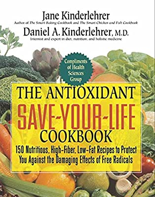 The Antioxidant Save-Your-Life Cookbook: 150 Nutritious, High Fiber, Low-Fat Recipes to Protect You Against the Damaging Effects of Free Radicals