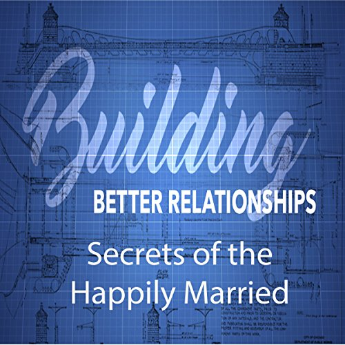 Building Better Relationships: Secrets of the Happily Married audiobook cover art